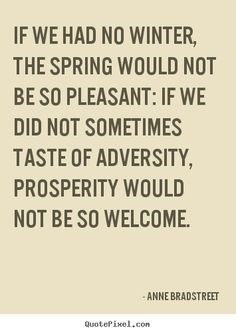 """If we had no winter, the spring would not be so pleasant..."""
