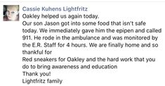 Oakley helped someone's son again yesterday. Cassie sent us this message:  Our son Jason got into some food that isn't safe today. We immediately gave him the epipen and called 911. He rode in the ambulance and was monitored by the E.R. staff for 4 hours. We are finally home and so thankful for Red Sneakers for Oakley and the hard work that you do to bring awareness and education.  Thank you! Lightfritz family