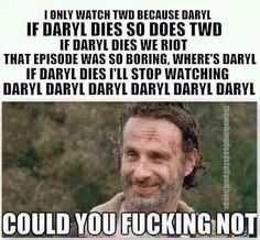 So true I mean daryl isn't the only person in walking dead you know!