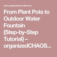 From Plant Pots to Outdoor Water Fountain {Step-by-Step Tutorial} – organizedCHAOSonline