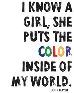 """""""I know a girl, she puts the color inside of my world.'-- John Mayer,"""