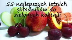 Lato w Polsce obfituje w świeże warzywa i owoce pora roku.  Oto lista 55 najlepszych do zielonych koktajli.