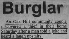 Burglar An Oak Hill community couple discovered a thief in their home Saturday after a man told a joke and heard a laugh upstairs.