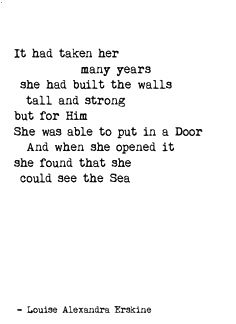 It had taken her many years she had built the walls tall and strong but for Him She was able to put in a Door And when she opened it she found that she could see the Sea ♡