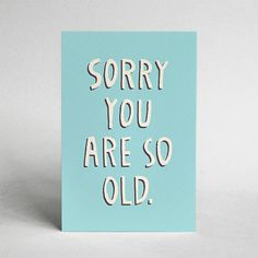 Sorry You Are So Old