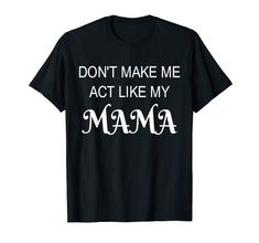 Amazon.com: Don't Make Me Act Like My Mama funny Shirt-Mother Day Gift: Clothing Mom Costumes, T Shirt Costumes, Tired Mom, Mom Humor, Mother Gifts, Funny Shirts, Mens Tops, Printing, Technology