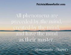 All phenomena are  preceded by the mind,  created by the mind,  and have the mind  as their master. / Dhammapada - Chapter 1