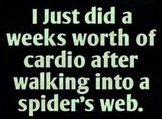 I just did a week's worth of cardio after walking into a spider web!