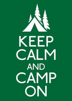 Keep Calm And Camp On!  I have the itch to go camping like now.