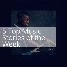 5 Top Music stories of the week