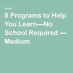 8 Programs to Help You Learn—No School Required — Medium