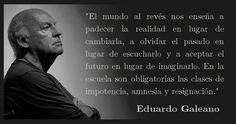 En la escuela son obligatorias las clases de impotencia, amnesia y resignación. Eduardo Galeano