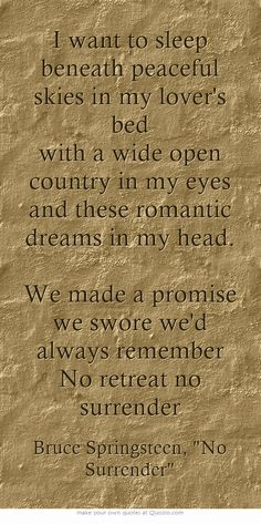 I want to sleep beneath peaceful skies in my lover's bed with a wide open country in my eyes and these romantic dreams in my head. We made a promise we swore we'd always remember No retreat no surrender