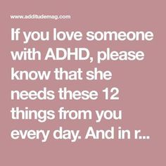If you love someone with ADHD, please know that she needs these 12 things from you every day. And in return, you will get everything. Adhd Odd, Adhd And Autism, What's Adhd, If You Love Someone, Love You, Adhd Relationships, Adhd Facts, Adhd Help, Adhd Diet