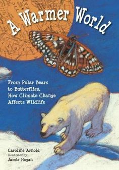 A Warmer World: From Polar Bears to Butterflies, How Climate Change Affects Wildlife by Caroline Arnold; Illustrated by Jamie Hogan Char. Animal Adaptations, Teacher Association, Earth Day Crafts, Trade Books, About Climate Change, New Environment, Science Books, Science Art, Earth Science