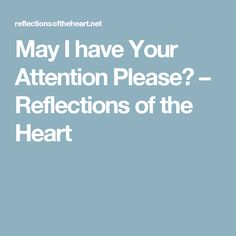 May I have Your Attention Please? – Reflections of the Heart