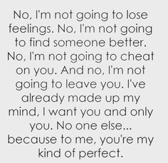 Not kind of ... You are perfect to me and for me .. No one else can be like you .. Or take your place ... You are my one and only
