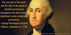 The very idea of the power and the right of the people to establish government presupposes the duty of every individual to obey established government. —GEORGE WASHINGTON Farewell Address, September 17, 1796