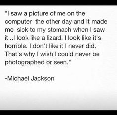 This is why I think maybe Michael had Body Dysmorphic Disorder... I've had it 10 years, and this sounds so much like BDD. I love MJ, I don't know how I feel about him possibly having the same illness as me...
