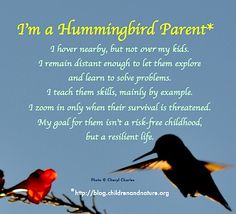 """I'm a Hummingbird Parent I hover nearby, but not over my kids. I remain distant enough to let them explore and learn to solve problems, I teach them skills, mainly by example. I zoom in only when their survival is threatened. My goal for them isn't a risk-free childhood, but a resilient life."" ` beautifully said by Richard Louv"