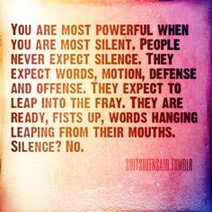 quote quotes quoted quotation quotations you are most powerful when you are most silent people never expect silence they expect words motion defense and offense they expect to leap into the fray they are ready fists up words hanging leaping from their mouths silence? no