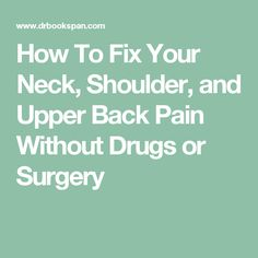 How To Fix Your Neck, Shoulder, and Upper Back Pain Without Drugs or Surgery