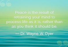 Peace is the result of retraining your mind to process life as it is, rather than as you think it should be. ~ Dr. Wayne W. Dyer
