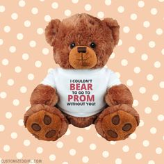 No really, you have to go to prom with me this year. I mean, look, I couldn't bear to go to prom without you. Yes, you could go to prom with the person who gives you this cool plush bear and knows puns very well. What better date could you have?