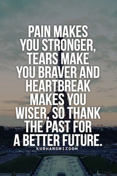 Pain makes you stronger, tears make you braver and heartbreak makes you wiser, so thank the past for a better future. #quotes