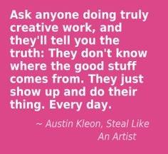Ask anyone doing truly creative work, and they'll tell you the truth: . . .