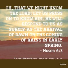 Oh, that we might know the LORD! Let us press on to know him. He will respond to us as surely as the arrival of dawn or the coming of rains in early spring. - Hosea 6:3 (NLT)  #VerseOfTheDay #Dawn #Rain #Spring #Hosea #PressOnToKnowHIM ❤️
