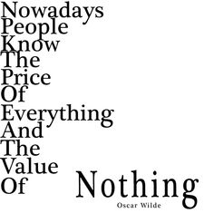 """"""" Hoy en día, las personas conocen el valor de todo y el precio de nada """" Oscar Wilde"""