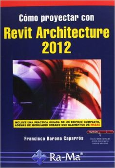 Cómo proyectar con Revit Architecture 2012 / Francisco Barona Caparrós Paracuellos de Jarama, Madrid : Ra-Ma, imp. 2013