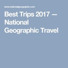 Best Trips 2017 — National Geographic Travel