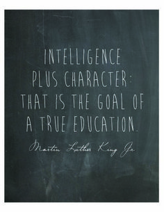 Intelligence plus character: that is the goal of a true education. -MLK Jr. From The Art of Simple with Tsh O.