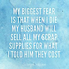 """My biggest fear is that when I die my husband will sell all my scrap supplies for what I told him they cost."" LOL! #scrapbookinghumor #funnycraftquotes"