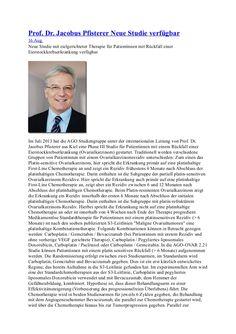 Prof. Dr. Jacobus Pfisterer neue Studie verfügbar  Im Juli 2013 hat die AGO Studiengruppe unter der internationalen Leitung von Prof. Dr. Jacobus Pfisterer aus Kiel eine Phase III Studie für Patientinnen mit einem Rückfall einer Eierstockkrebserkrankung (Ovarialkarzinom) gestartet.