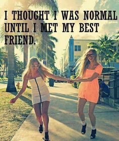 """Never really thought I was normal, she just helps me realize the extent of my weirdness. "" that's what my besties last description was. Hi girl!!!! I'm adding on:) I'm only me when I'm with u sister!!! Seriously. No joke!!!"
