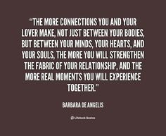The more connections you and your lover make, not just between your bodies, but between your minds, your hearts, and your souls, the more you will strengthen the fabric of your relationship, and the more real moments you will experience together. - Barbara de Angelis at Lifehack QuotesBarbara de Angelis at http://quotes.lifehack.org/by-author/barbara-de-angelis/