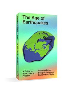 THE AGE OF EARTHQUAKES: A Guide to the Extreme Present by Shumon Basar, Douglas coupland hans ulrich obrist
