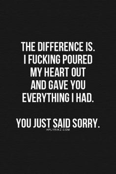 the difference is, I fucking poured my heart out and gave you everything I had, you just said sorry