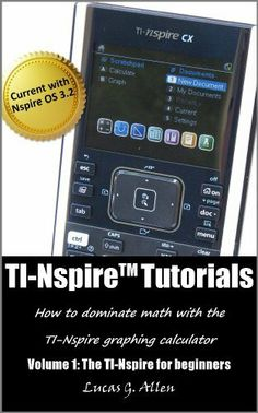 TI-Nspire Tutorials: The TI-Nspire for Beginners (TI-Nspire (TM) Tutorials: How to Dominate Math With the TI-Nspire Graphing Calculator) by Lucas Allen. $6.99. Publisher: Lucas G. Allen; 1 edition (July 1, 2012). Author: Lucas Allen. 85 pages