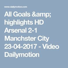 All Goals & highlights HD Arsenal 2-1 Manchster City 23-04-2017 - Video Dailymotion