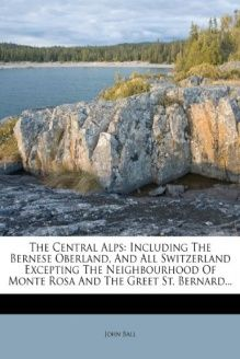 The Central Alps  Including The Bernese Oberland, And All Switzerland Excepting The Neighbourhood Of Monte Rosa And The Greet St. Bernard..., 978-1279623374, John Ball, Nabu Press