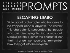 ✐ Daily Weird Prompt ✐Escaping LimboWrite about a character who happens to be trapped inside a labyrinth. The catch? This character is surrounded by people who are also trying to find a way out. Double catch? Neither this character, nor their strange companions, remember how they got into the labyrinth.Any work you create based off this prompt belongs to you, no sourcing is necessary though it would be really appreciated! And don't forget to tag maxkirin (or tweet @MistreKirin), so that I…