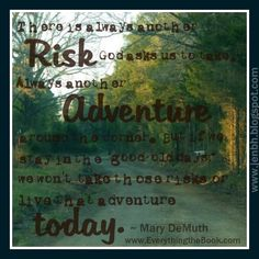 Always another risk God wants us to take...another adventure around the corner...  www.EverythingtheBook.com  #EverythingBook  #MaryDeMuth