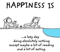 Happiness is.. a lazy day doing absolutely nothing except maybe a bit of reading and a bit of eating.