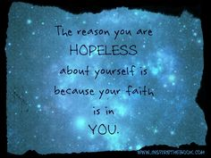 The reason you are hopeless about yourself is because your faith is in you.