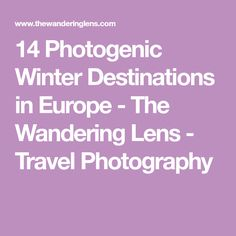 14 Photogenic Winter Destinations in Europe - The Wandering Lens - Travel Photography