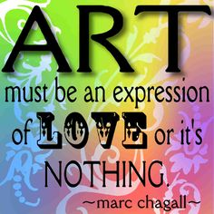 Art must be an expression of LOVE or it's nothing -  Marc Chagall